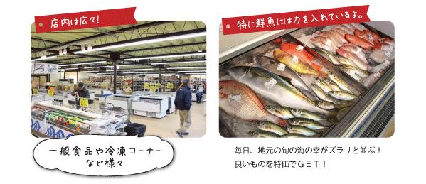 店内は広々!  一般食品や冷凍コーナーなど様々  特に鮮魚には力を入れているよ。 毎日、地元の旬の海の幸がズラリと並ぶ! 良いものを特価でGET!  大容量の調味料・食材もお買い得♪  お米も安い!